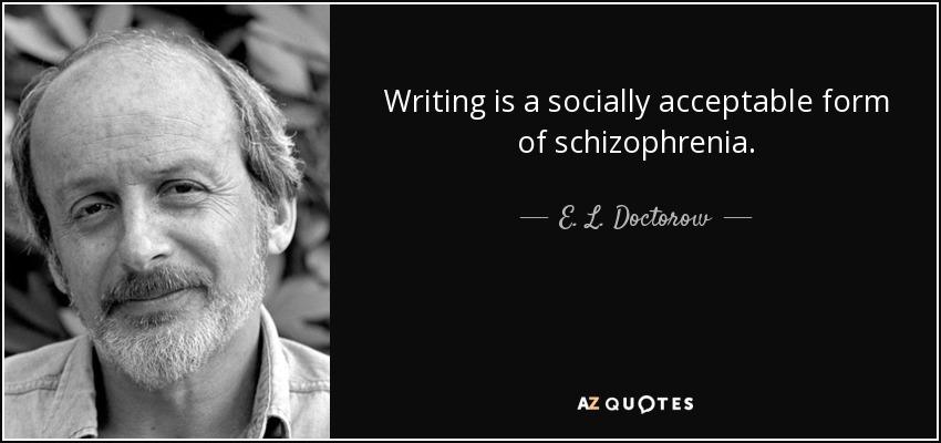 Writing is a socially acceptable form of schizophrenia. - E. L. Doctorow