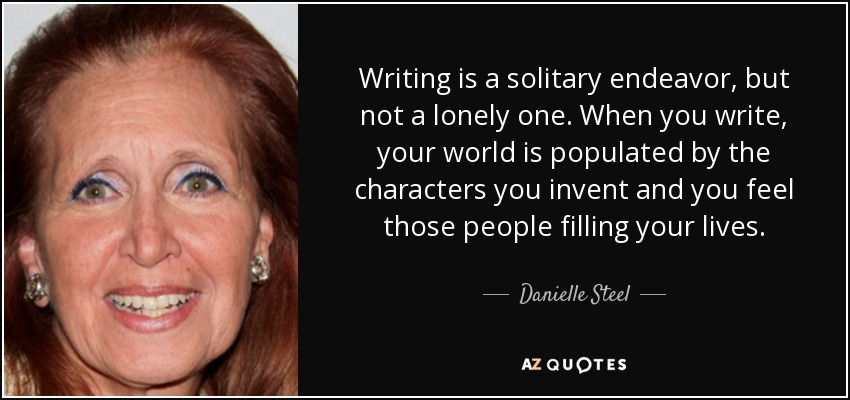 Writing is a solitary endeavor, but not a lonely one. When you write, your world is populated by the characters you invent and you feel those people filling your lives. - Danielle Steel
