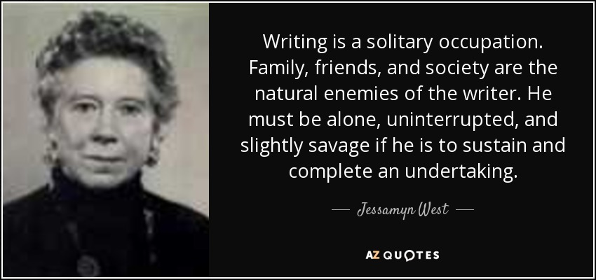Writing is a solitary occupation. Family, friends, and society are the natural enemies of the writer. He must be alone, uninterrupted, and slightly savage if he is to sustain and complete an undertaking. - Jessamyn West