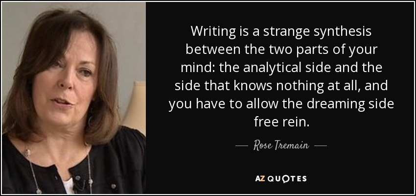 Writing is a strange synthesis between the two parts of your mind: the analytical side and the side that knows nothing at all, and you have to allow the dreaming side free rein. - Rose Tremain