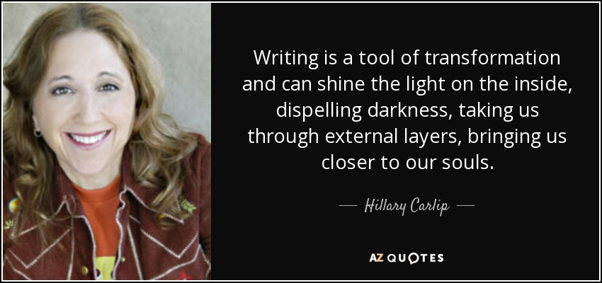 Writing is a tool of transformation and can shine the light on the inside, dispelling darkness, taking us through external layers, bringing us closer to our souls. - Hillary Carlip