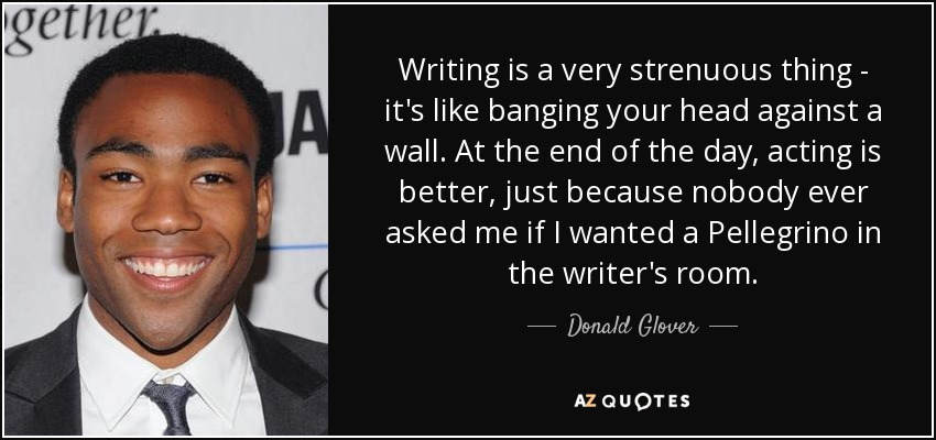 Writing is a very strenuous thing - it's like banging your head against a wall. At the end of the day, acting is better, just because nobody ever asked me if I wanted a Pellegrino in the writer's room. - Donald Glover