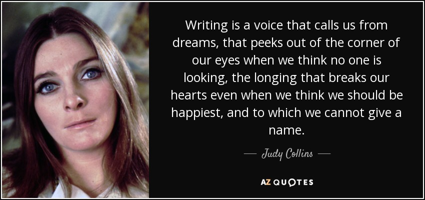 Writing is a voice that calls us from dreams, that peeks out of the corner of our eyes when we think no one is looking, the longing that breaks our hearts even when we think we should be happiest, and to which we cannot give a name. - Judy Collins