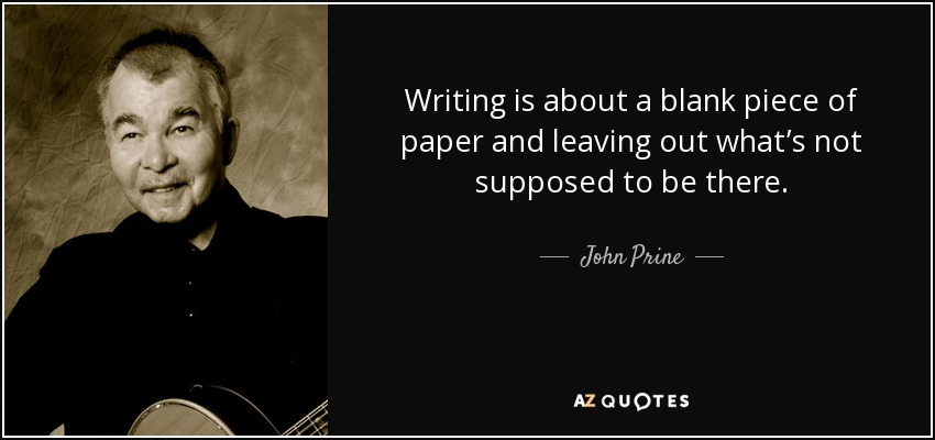 Writing is about a blank piece of paper and leaving out what's not supposed to be there. - John Prine