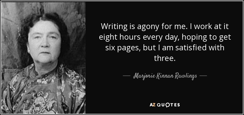 Writing is agony for me. I work at it eight hours every day, hoping to get six pages, but I am satisfied with three. - Marjorie Kinnan Rawlings
