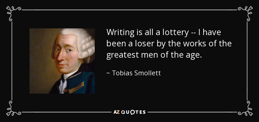 Writing is all a lottery -- I have been a loser by the works of the greatest men of the age. - Tobias Smollett