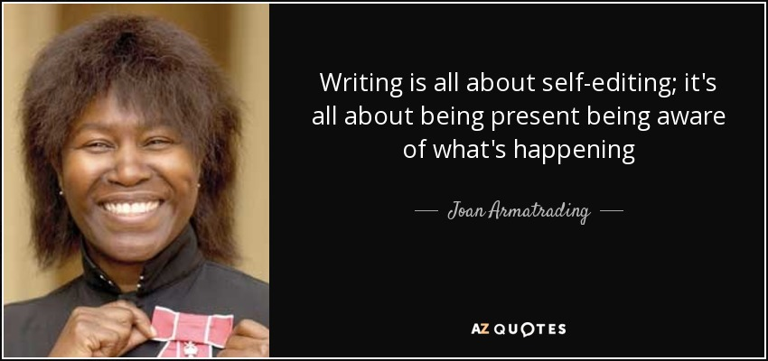 Writing is all about self-editing; it's all about being present being aware of what's happening - Joan Armatrading