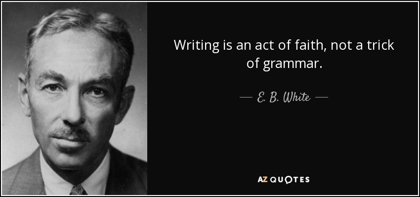 Writing is an act of faith, not a trick of grammar. - E. B. White
