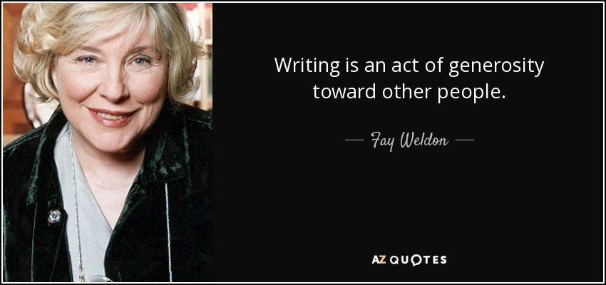 Writing is an act of generosity toward other people. - Fay Weldon