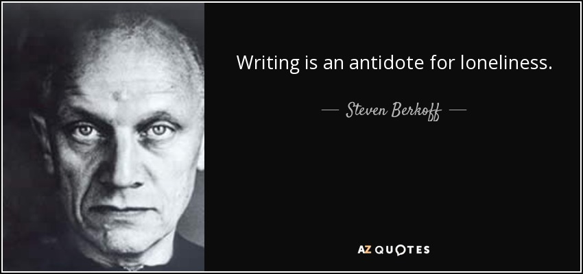 Writing is an antidote for loneliness. - Steven Berkoff