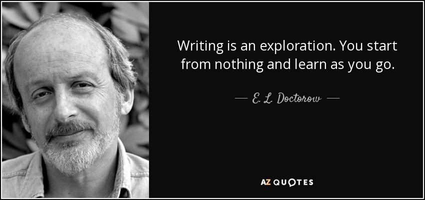 Writing is an exploration. You start from nothing and learn as you go. - E. L. Doctorow
