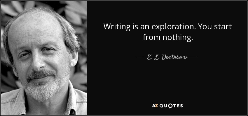 Writing is an exploration. You start from nothing. - E. L. Doctorow