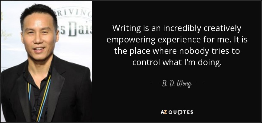 Writing is an incredibly creatively empowering experience for me. It is the place where nobody tries to control what I'm doing. - B. D. Wong