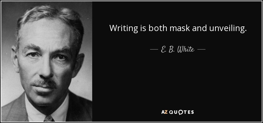 Writing is both mask and unveiling. - E. B. White