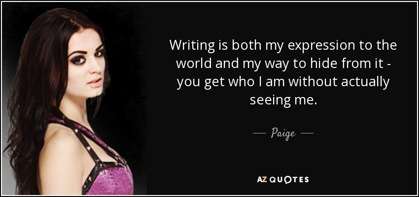 Writing is both my expression to the world and my way to hide from it - you get who I am without actually seeing me. - Paige
