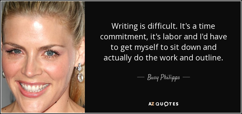 Writing is difficult. It's a time commitment, it's labor and I'd have to get myself to sit down and actually do the work and outline. - Busy Philipps