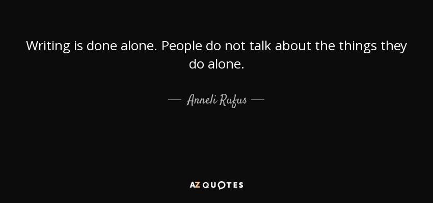 Anneli Rufus Quote Writing Is Done Alone People Do Not Talk About
