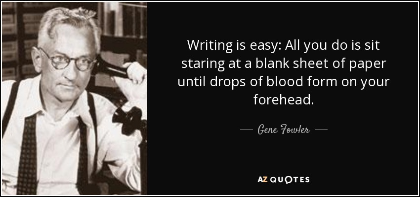 Writing is easy: All you do is sit staring at a blank sheet of paper until drops of blood form on your forehead. - Gene Fowler