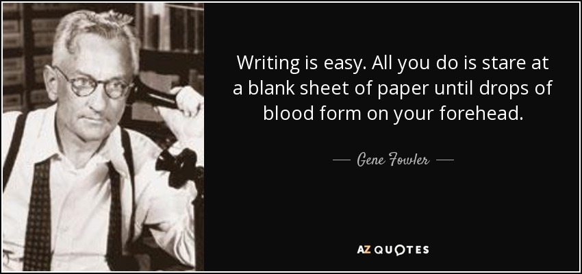 Writing is easy. All you do is stare at a blank sheet of paper until drops of blood form on your forehead. - Gene Fowler