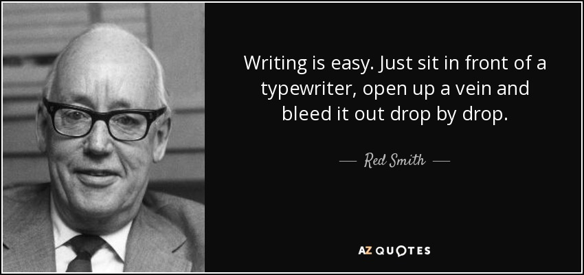 Writing is easy. Just sit in front of a typewriter, open up a vein and bleed it out drop by drop. - Red Smith