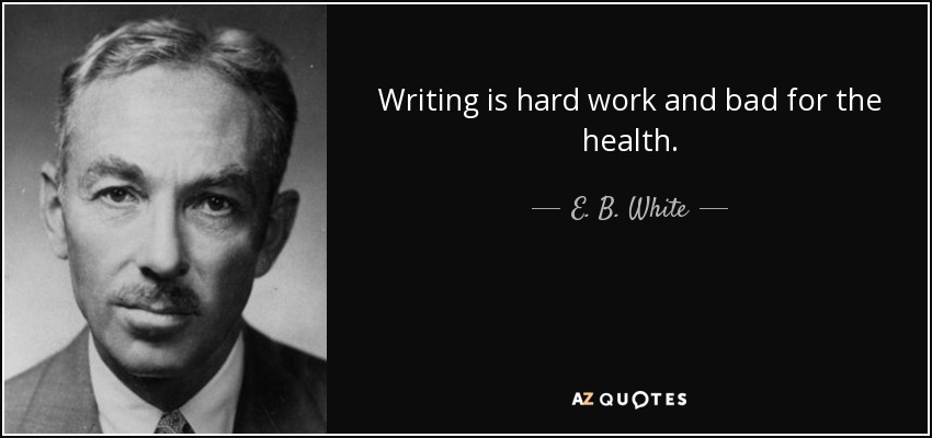 Writing is hard work and bad for the health. - E. B. White