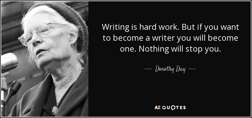 Writing is hard work. But if you want to become a writer you will become one. Nothing will stop you. - Dorothy Day