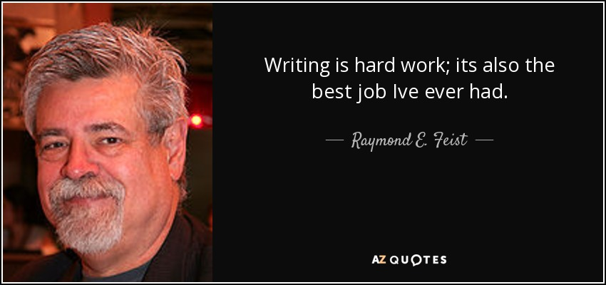 Writing is hard work; its also the best job Ive ever had. - Raymond E. Feist