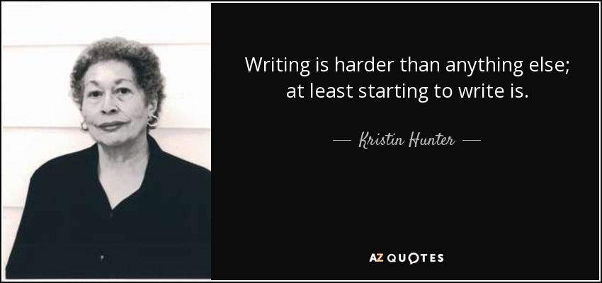 Writing is harder than anything else; at least starting to write is. - Kristin Hunter