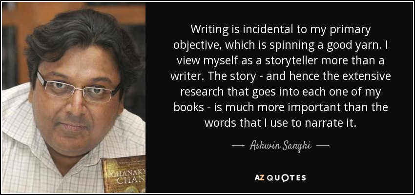 Writing is incidental to my primary objective, which is spinning a good yarn. I view myself as a storyteller more than a writer. The story - and hence the extensive research that goes into each one of my books - is much more important than the words that I use to narrate it. - Ashwin Sanghi
