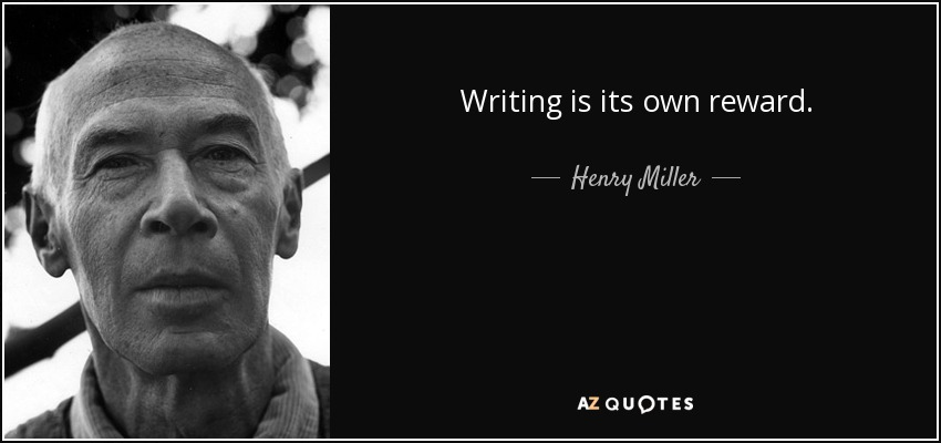 Writing is its own reward. - Henry Miller
