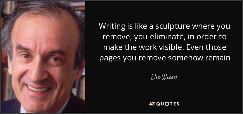 Writing is like a sculpture where you remove, you eliminate, in order to make the work visible. Even those pages you remove somehow remain - Elie Wiesel