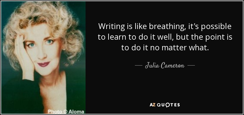 Writing is like breathing, it's possible to learn to do it well, but the point is to do it no matter what. - Julia Cameron