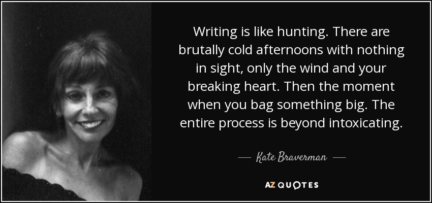 Writing is like hunting. There are brutally cold afternoons with nothing in sight, only the wind and your breaking heart. Then the moment when you bag something big. The entire process is beyond intoxicating. - Kate Braverman