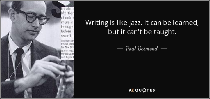 Writing is like jazz. It can be learned, but it can't be taught. - Paul Desmond