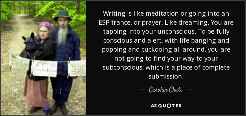 Writing is like meditation or going into an ESP trance, or prayer. Like dreaming. You are tapping into your unconscious. To be fully conscious and alert, with life banging and popping and cuckooing all around, you are not going to find your way to your subconscious, which is a place of complete submission. - Carolyn Chute
