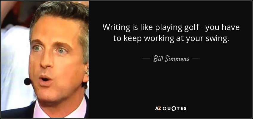 Writing is like playing golf - you have to keep working at your swing. - Bill Simmons