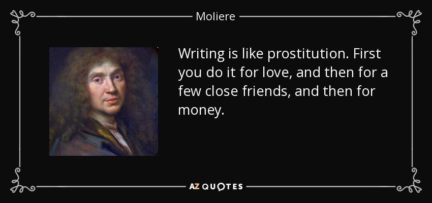 Writing is like prostitution. First you do it for love, and then for a few close friends, and then for money. - Moliere