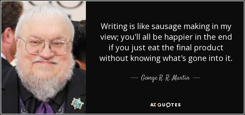 Writing is like sausage making in my view; you'll all be happier in the end if you just eat the final product without knowing what's gone into it. - George R. R. Martin