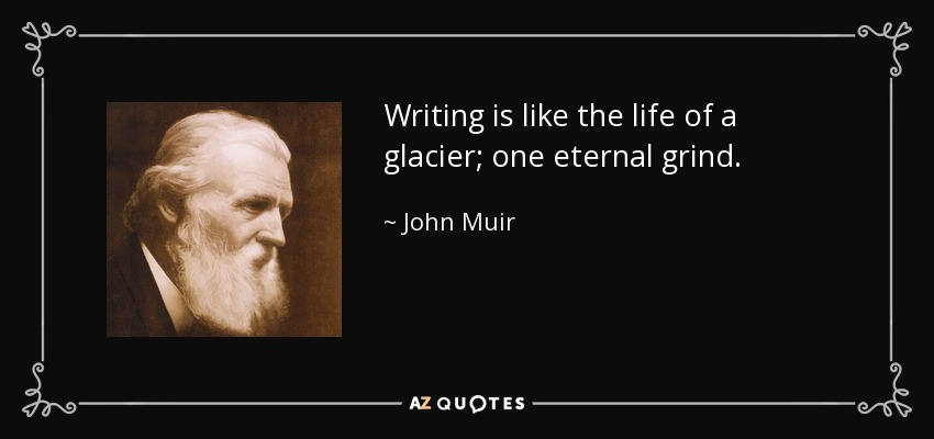 Writing is like the life of a glacier; one eternal grind. - John Muir