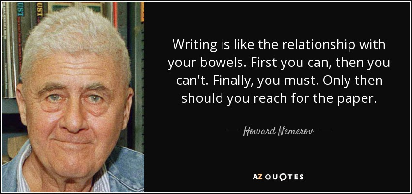 Writing is like the relationship with your bowels. First you can, then you can't. Finally, you must. Only then should you reach for the paper. - Howard Nemerov