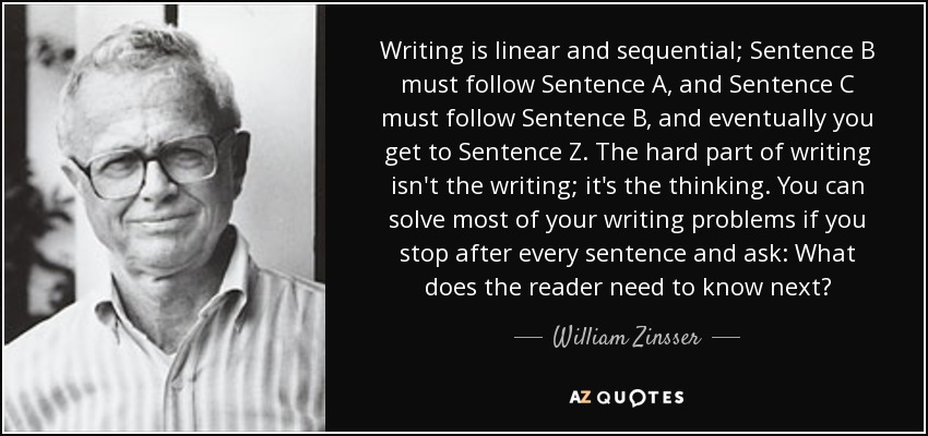 Writing is linear and sequential; Sentence B must follow Sentence A, and Sentence C must follow Sentence B, and eventually you get to Sentence Z. The hard part of writing isn't the writing; it's the thinking. You can solve most of your writing problems if you stop after every sentence and ask: What does the reader need to know next? - William Zinsser
