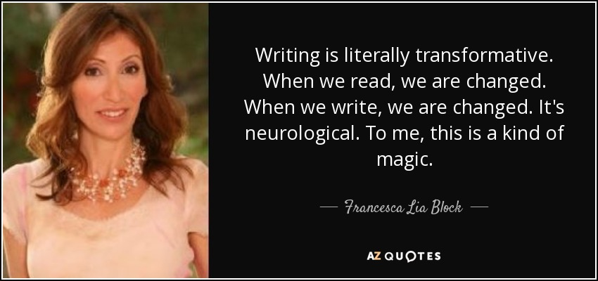 Writing is literally transformative. When we read, we are changed. When we write, we are changed. It's neurological. To me, this is a kind of magic. - Francesca Lia Block
