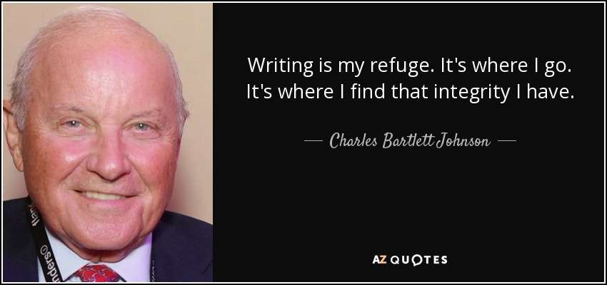 Writing is my refuge. It's where I go. It's where I find that integrity I have. - Charles Bartlett Johnson