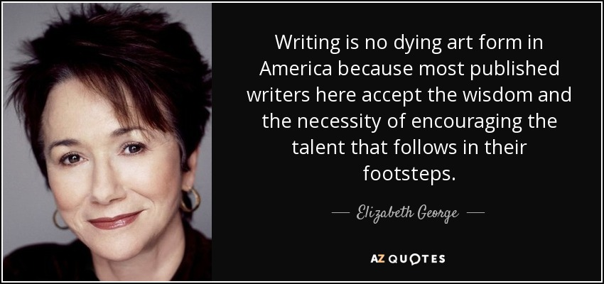 Writing is no dying art form in America because most published writers here accept the wisdom and the necessity of encouraging the talent that follows in their footsteps. - Elizabeth George