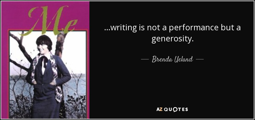 ...writing is not a performance but a generosity. - Brenda Ueland