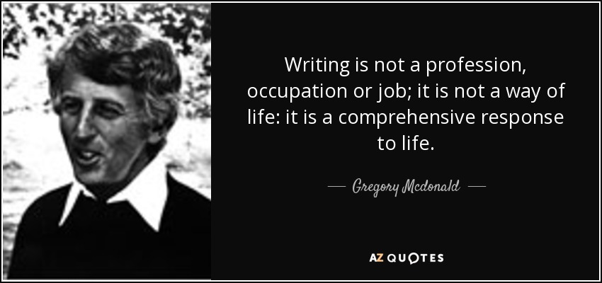 Writing is not a profession, occupation or job; it is not a way of life: it is a comprehensive response to life. - Gregory Mcdonald