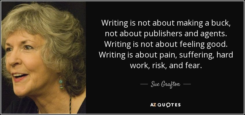 Writing is not about making a buck, not about publishers and agents. Writing is not about feeling good. Writing is about pain, suffering, hard work, risk, and fear. - Sue Grafton