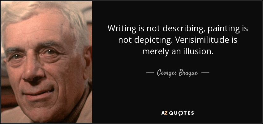 Writing is not describing, painting is not depicting. Verisimilitude is merely an illusion. - Georges Braque