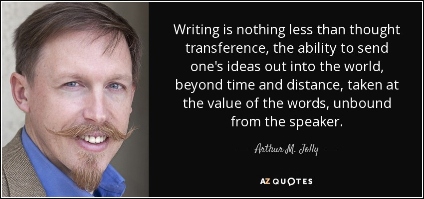 Writing is nothing less than thought transference, the ability to send one's ideas out into the world, beyond time and distance, taken at the value of the words, unbound from the speaker. - Arthur M. Jolly