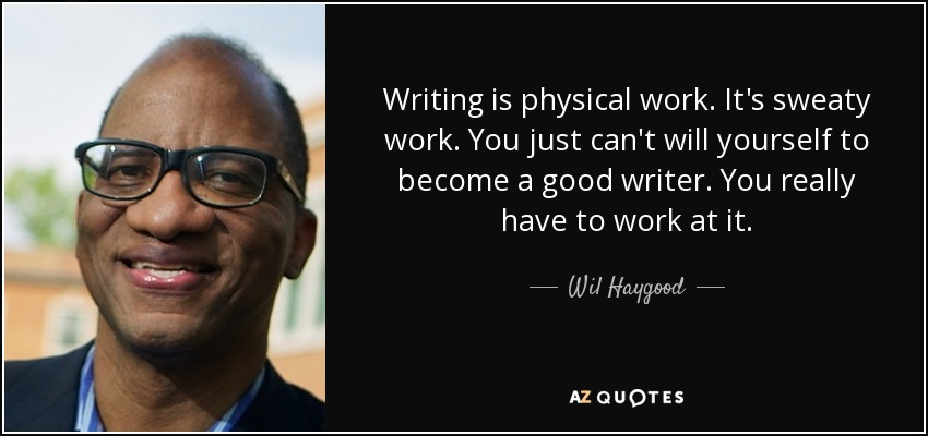 Writing is physical work. It's sweaty work. You just can't will yourself to become a good writer. You really have to work at it. - Wil Haygood